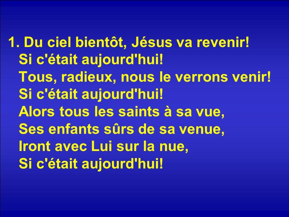 1. Du ciel bientôt, Jésus va revenir. Si c était aujourd hui