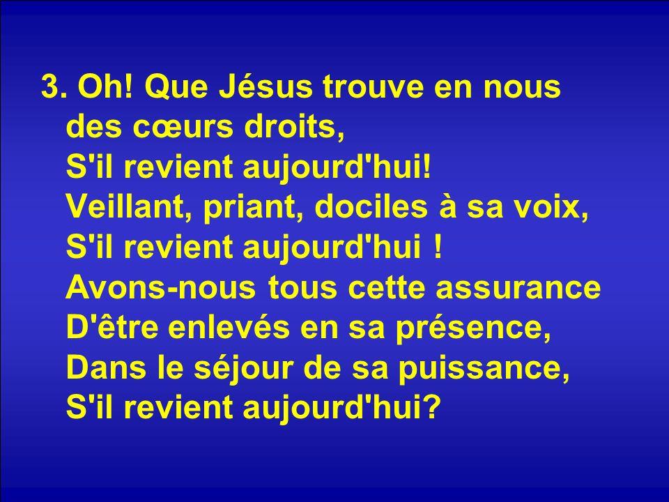 3. Oh. Que Jésus trouve en nous des cœurs droits, S il revient aujourd hui.