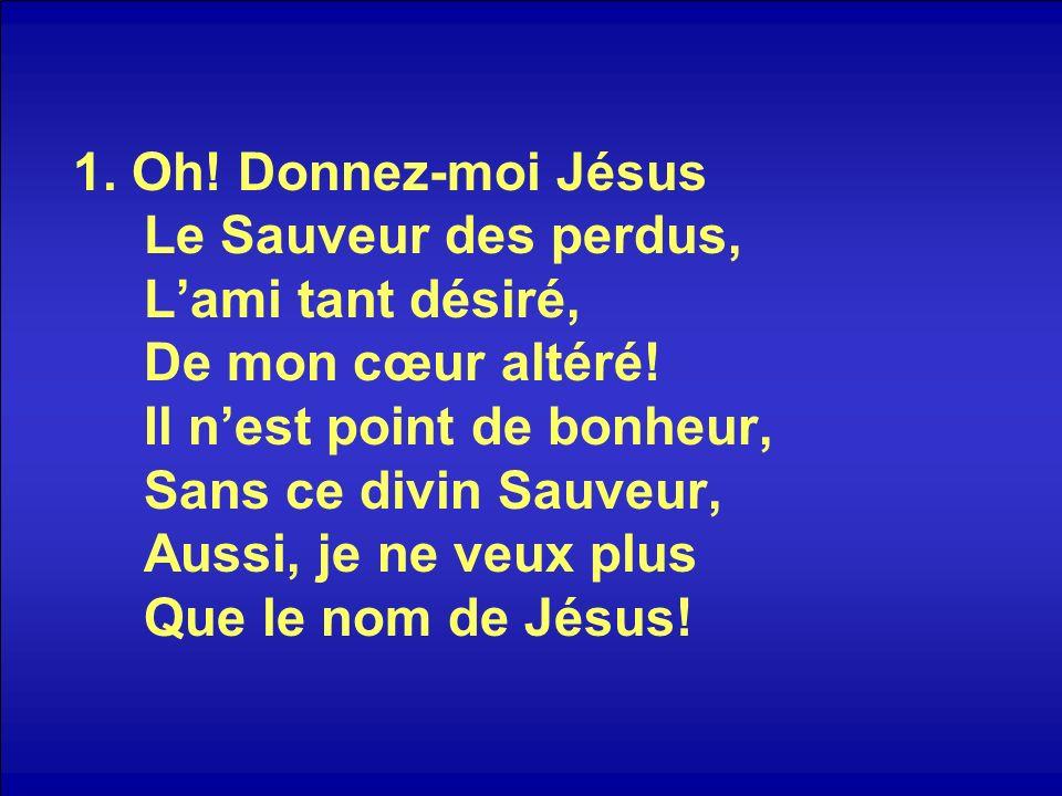 1. Oh. Donnez-moi Jésus Le Sauveur des perdus, L'ami tant désiré, De mon cœur altéré.