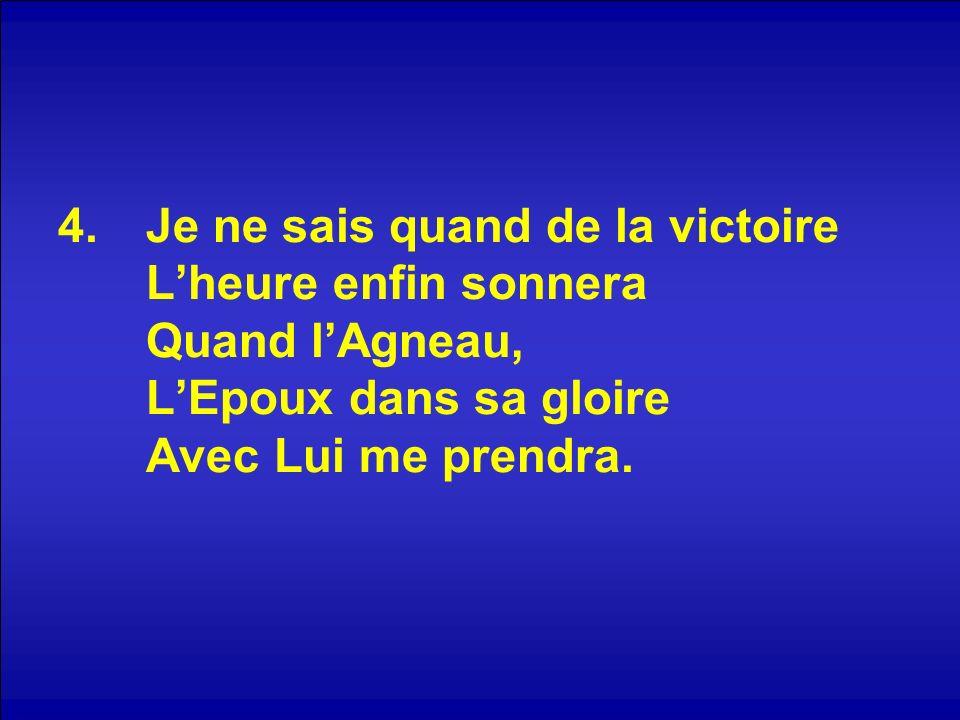 Je ne sais quand de la victoire L'heure enfin sonnera Quand l'Agneau, L'Epoux dans sa gloire Avec Lui me prendra.