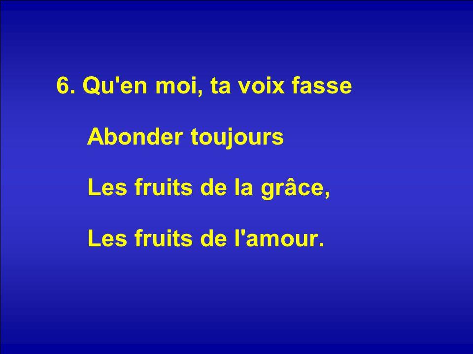 6. Qu en moi, ta voix fasse Abonder toujours Les fruits de la grâce, Les fruits de l amour.