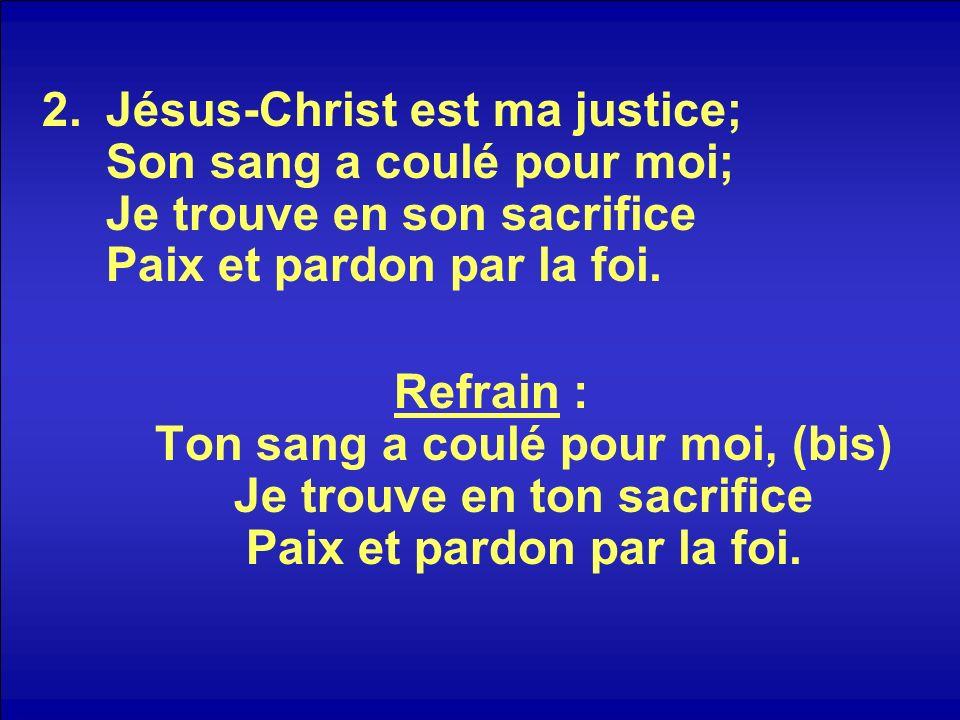 Jésus-Christ est ma justice; Son sang a coulé pour moi; Je trouve en son sacrifice Paix et pardon par la foi.