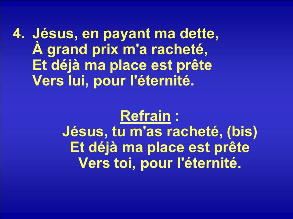 Jésus, en payant ma dette, À grand prix m a racheté, Et déjà ma place est prête Vers lui, pour l éternité.