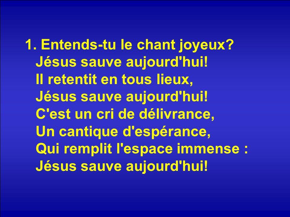 1. Entends-tu le chant joyeux. Jésus sauve aujourd hui