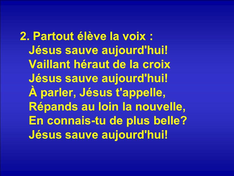 2. Partout élève la voix : Jésus sauve aujourd hui