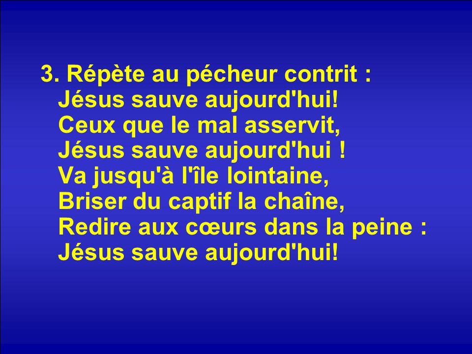 3. Répète au pécheur contrit : Jésus sauve aujourd hui
