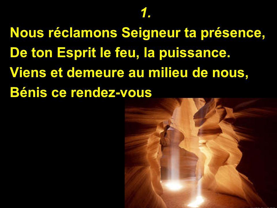 1. Nous réclamons Seigneur ta présence, De ton Esprit le feu, la puissance. Viens et demeure au milieu de nous,