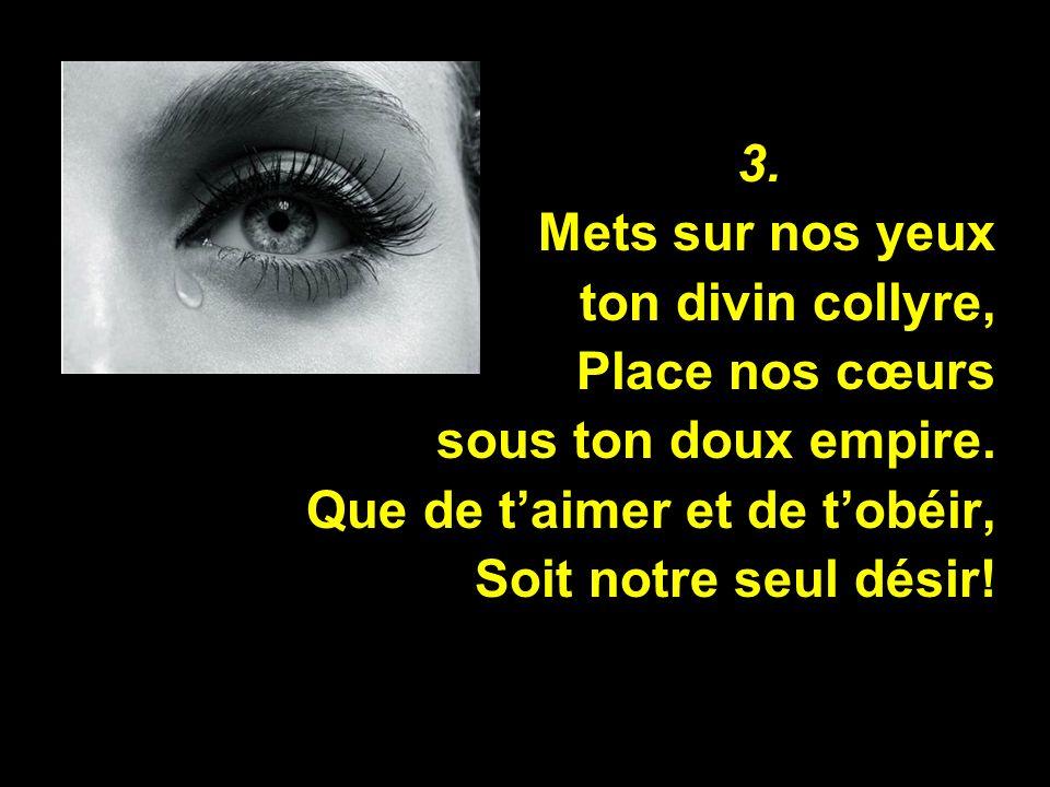 3. Mets sur nos yeux. ton divin collyre, Place nos cœurs. sous ton doux empire. Que de t'aimer et de t'obéir,