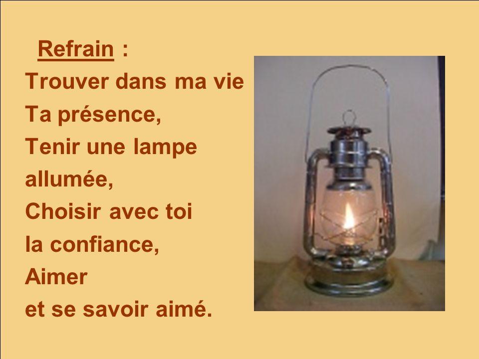 Refrain :Trouver dans ma vie. Ta présence, Tenir une lampe. allumée, Choisir avec toi. la confiance,