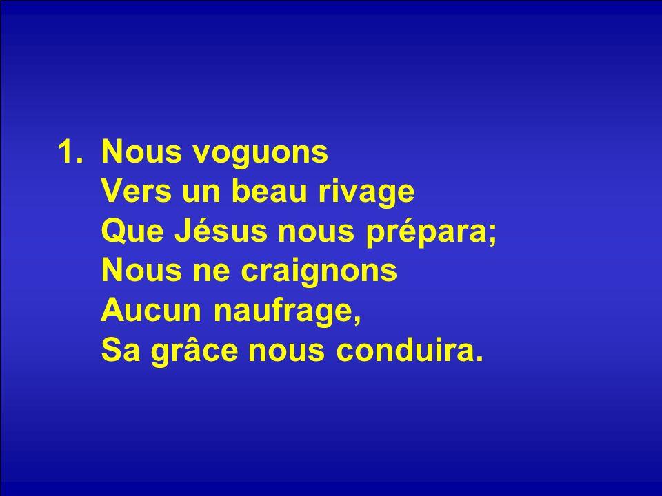 Nous voguons Vers un beau rivage Que Jésus nous prépara; Nous ne craignons Aucun naufrage, Sa grâce nous conduira.