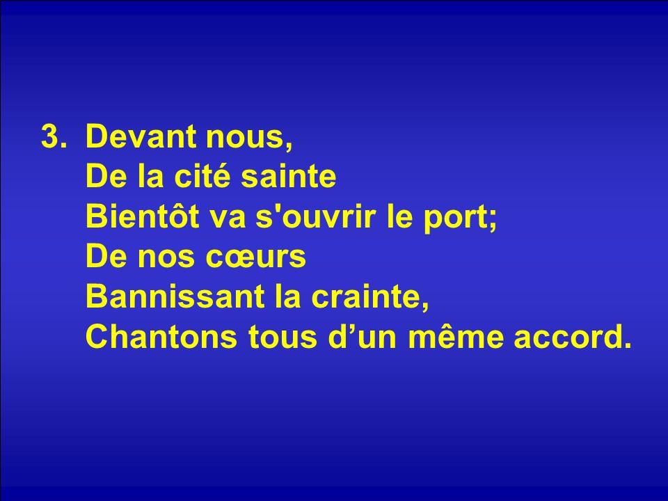 Devant nous, De la cité sainte Bientôt va s ouvrir le port; De nos cœurs Bannissant la crainte, Chantons tous d'un même accord.