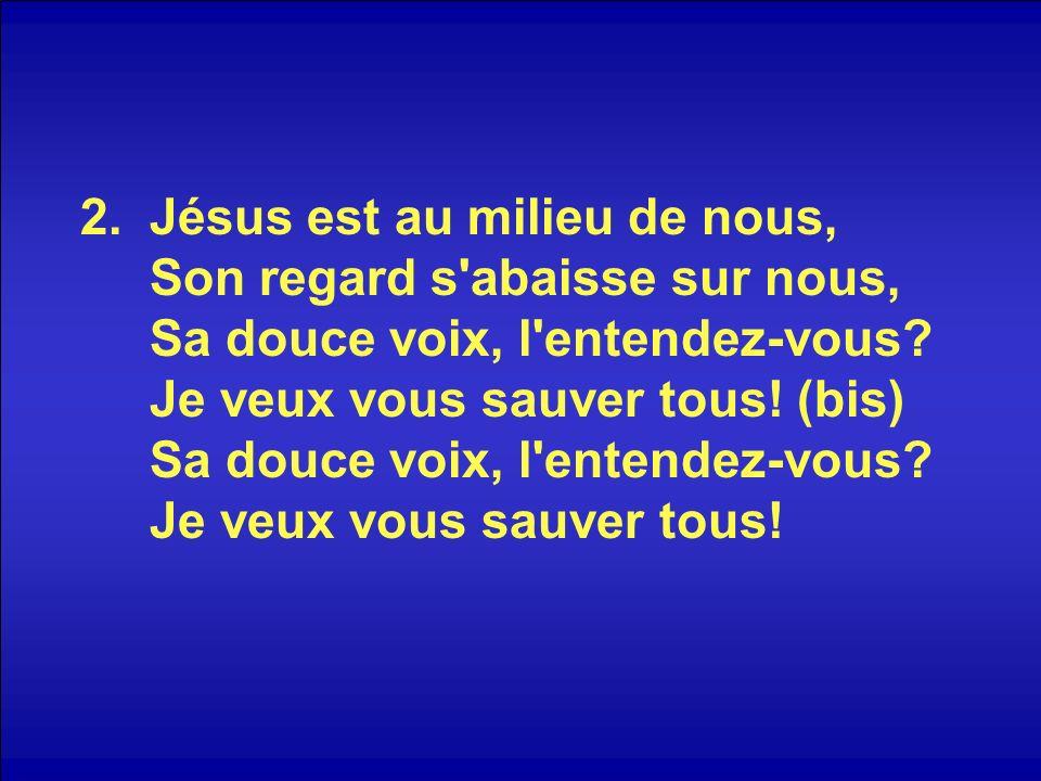 Jésus est au milieu de nous, Son regard s abaisse sur nous, Sa douce voix, l entendez-vous.