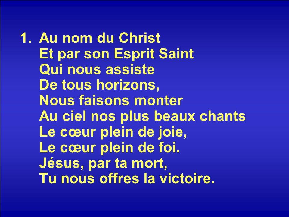 Au nom du Christ Et par son Esprit Saint Qui nous assiste De tous horizons, Nous faisons monter Au ciel nos plus beaux chants Le cœur plein de joie, Le cœur plein de foi.