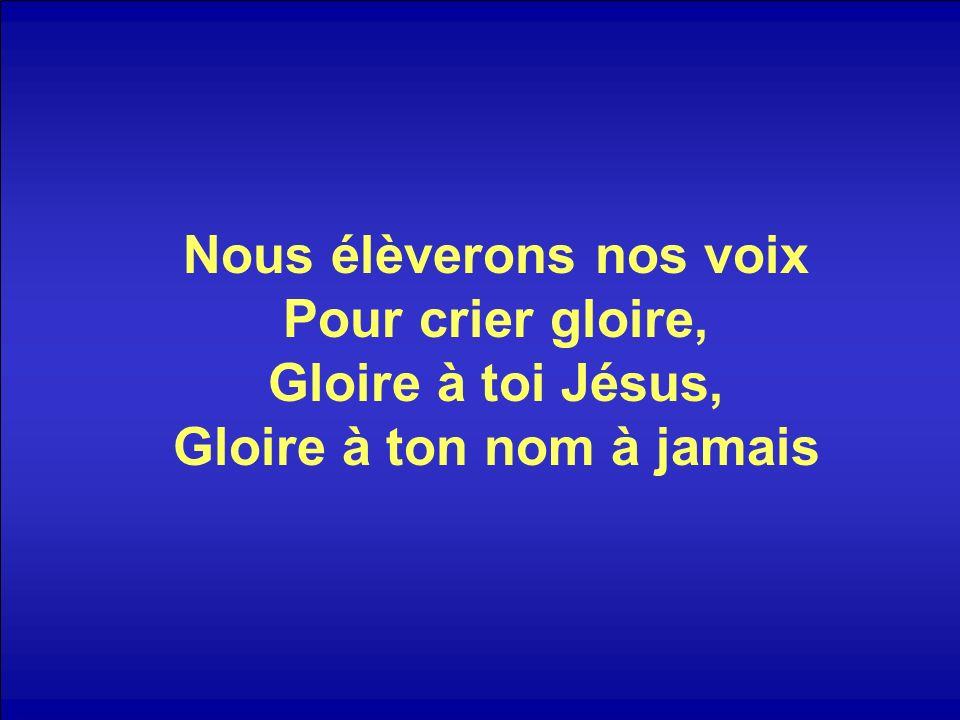 Nous élèverons nos voix Pour crier gloire, Gloire à toi Jésus, Gloire à ton nom à jamais