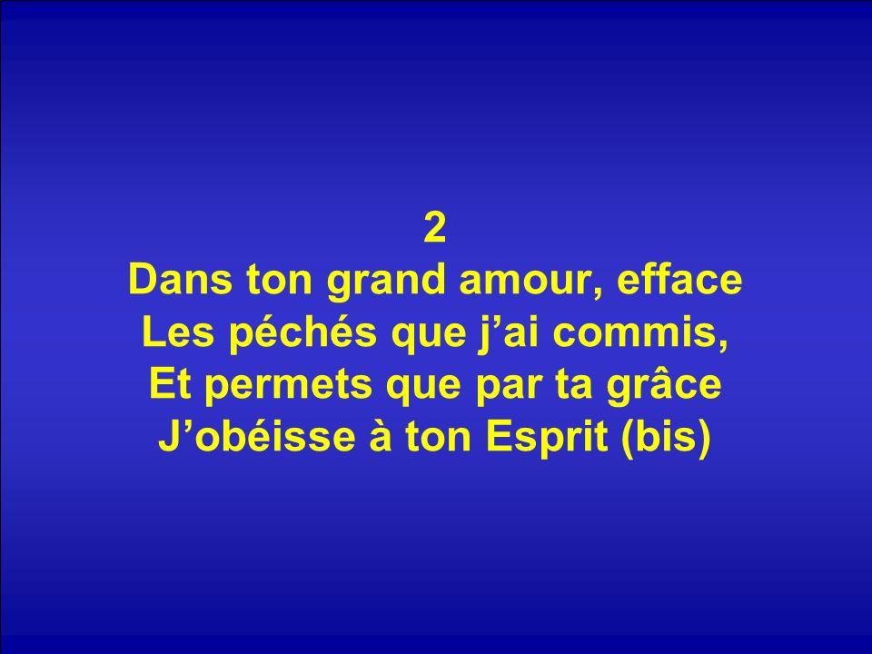 2 Dans ton grand amour, efface Les péchés que j'ai commis, Et permets que par ta grâce J'obéisse à ton Esprit (bis)