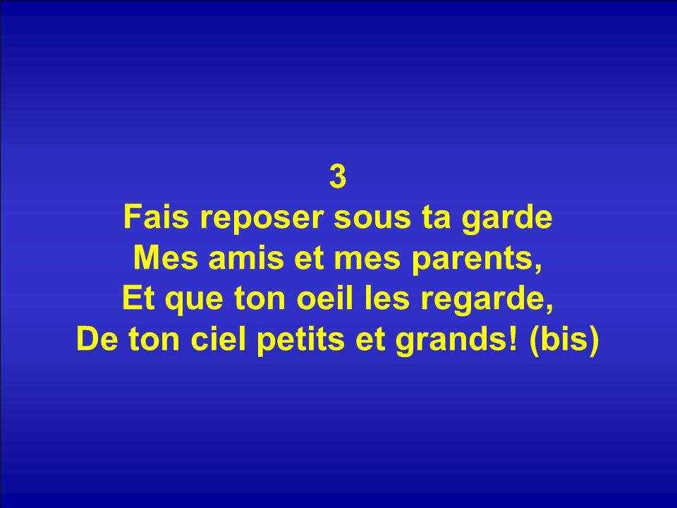 3 Fais reposer sous ta garde Mes amis et mes parents, Et que ton oeil les regarde, De ton ciel petits et grands.