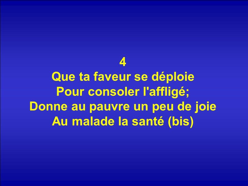 4 Que ta faveur se déploie Pour consoler l affligé; Donne au pauvre un peu de joie Au malade la santé (bis)