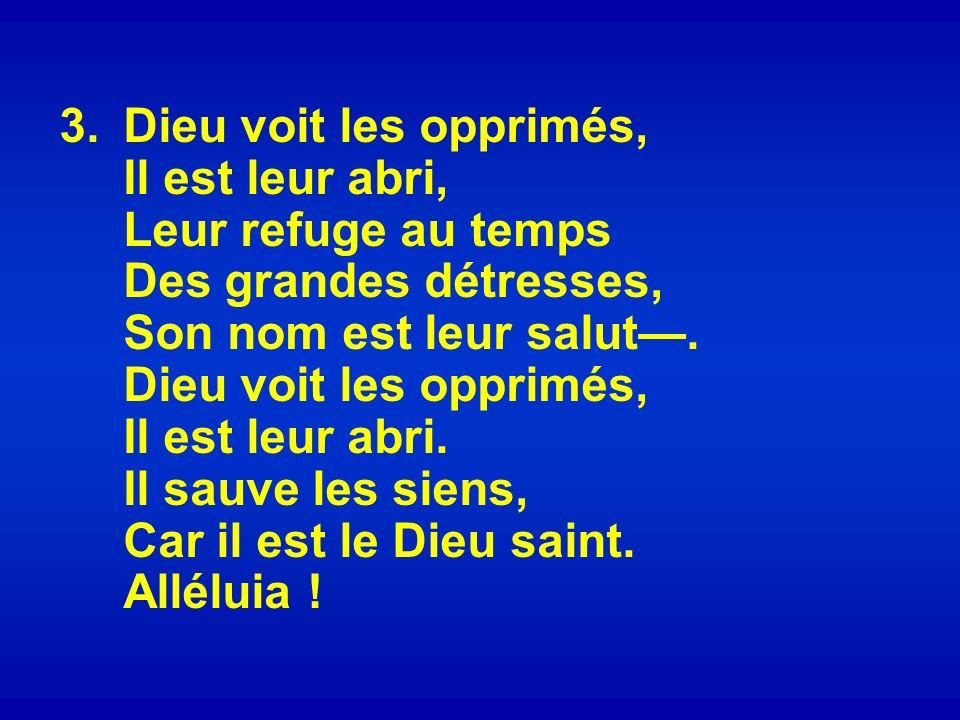 Dieu voit les opprimés, Il est leur abri, Leur refuge au temps Des grandes détresses, Son nom est leur salut—.