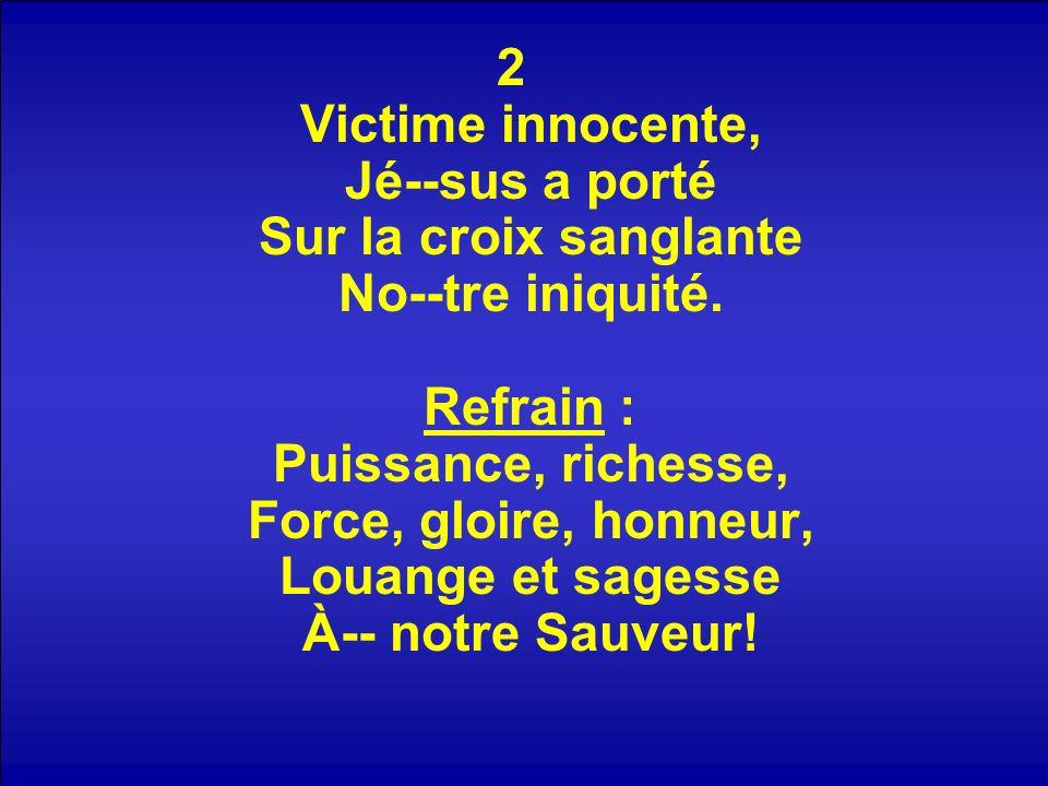 2 Victime innocente, Jé--sus a porté Sur la croix sanglante No--tre iniquité. Refrain : Puissance, richesse, Force, gloire, honneur, Louange et sagesse À-- notre Sauveur!