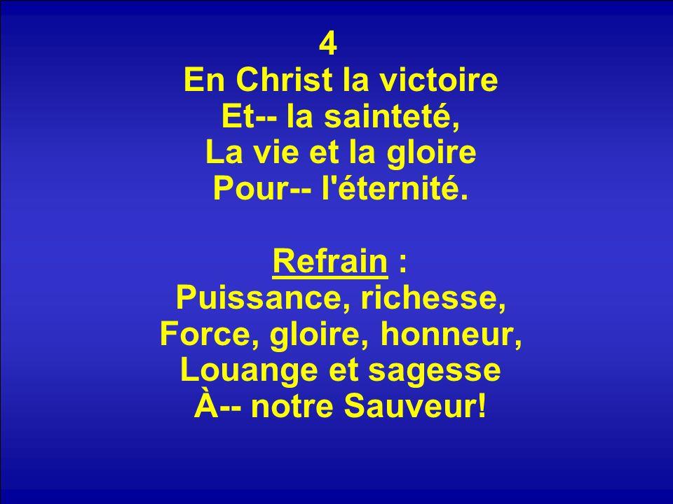 4 En Christ la victoire Et-- la sainteté, La vie et la gloire Pour-- l éternité. Refrain : Puissance, richesse, Force, gloire, honneur, Louange et sagesse À-- notre Sauveur!