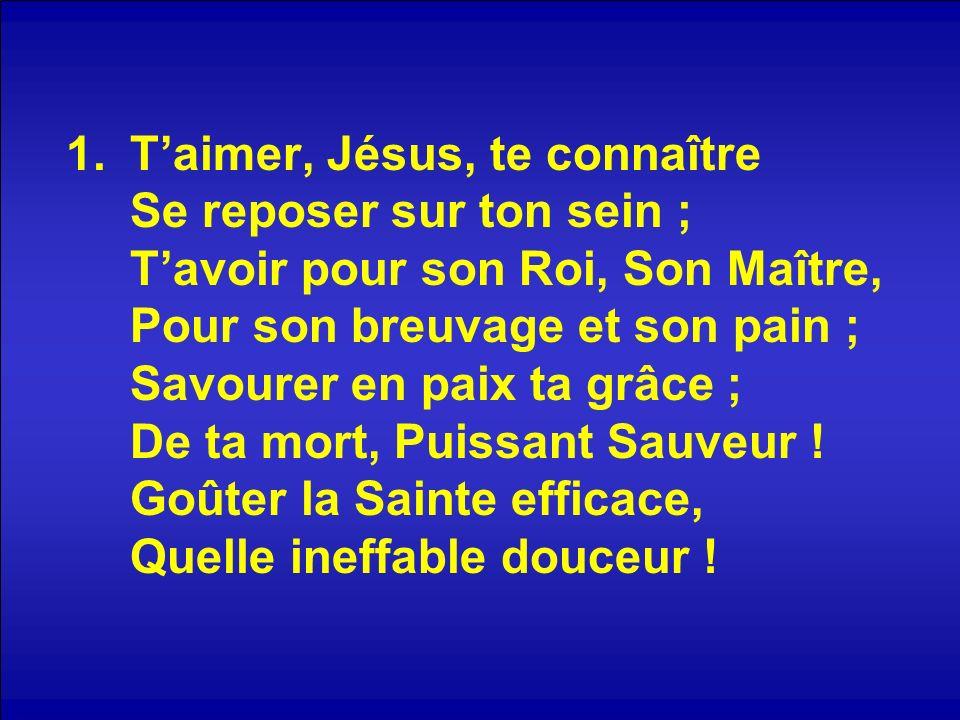 T'aimer, Jésus, te connaître Se reposer sur ton sein ; T'avoir pour son Roi, Son Maître, Pour son breuvage et son pain ; Savourer en paix ta grâce ; De ta mort, Puissant Sauveur .