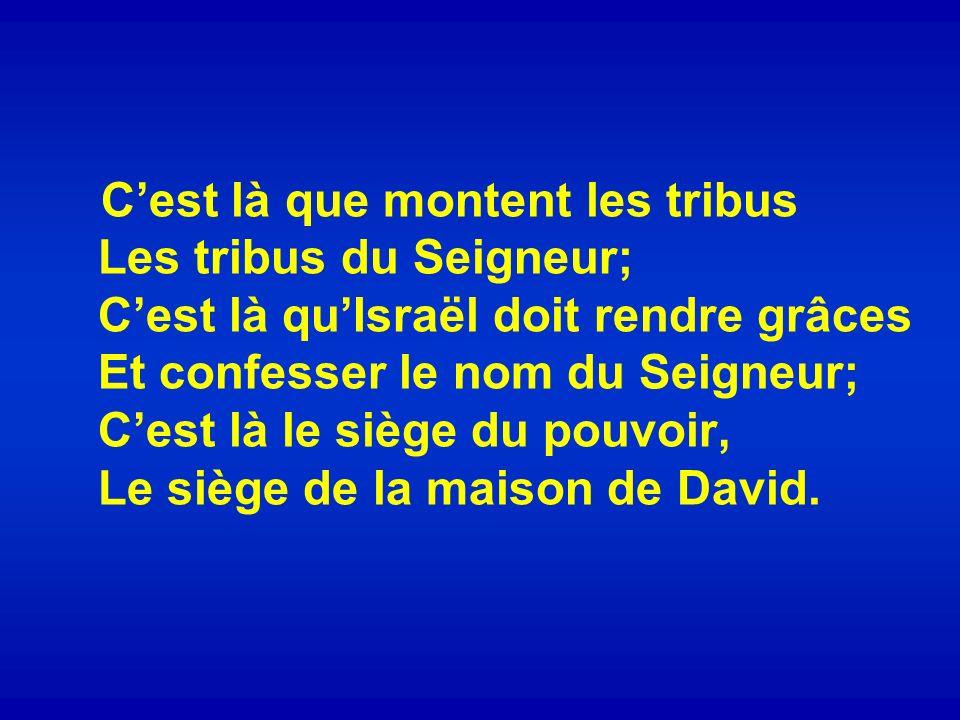 C'est là que montent les tribus Les tribus du Seigneur; C'est là qu'Israël doit rendre grâces Et confesser le nom du Seigneur; C'est là le siège du pouvoir, Le siège de la maison de David.