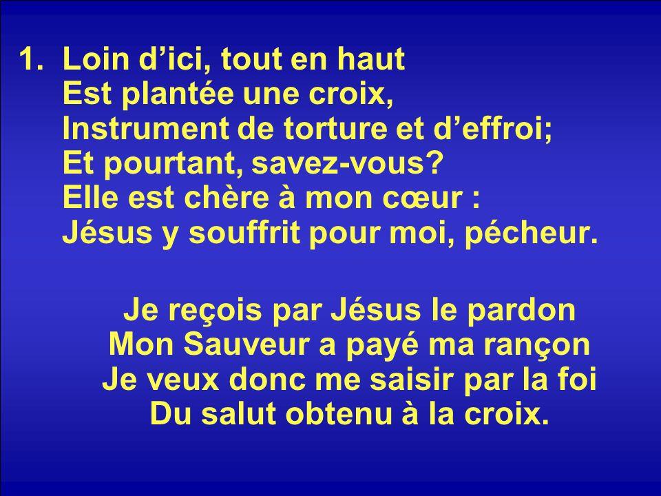 Loin d'ici, tout en haut Est plantée une croix, Instrument de torture et d'effroi; Et pourtant, savez-vous Elle est chère à mon cœur : Jésus y souffrit pour moi, pécheur.