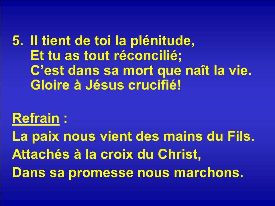 Il tient de toi la plénitude, Et tu as tout réconcilié; C'est dans sa mort que naît la vie. Gloire à Jésus crucifié!
