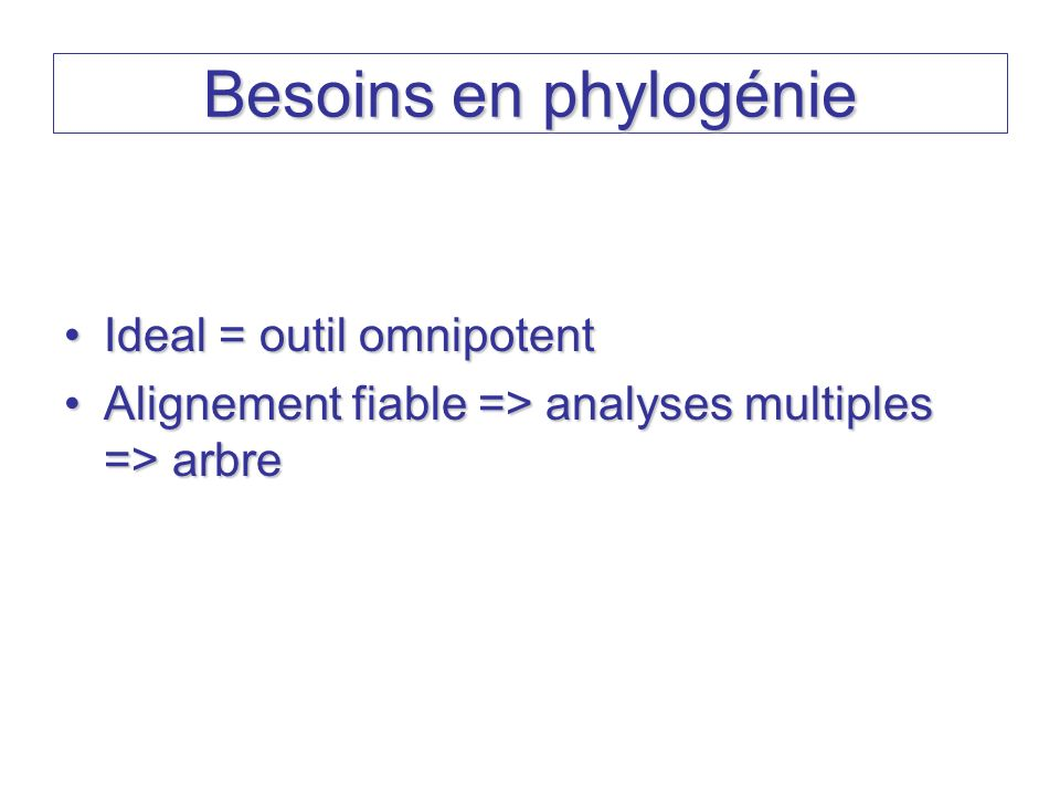 Besoins en phylogénie Ideal = outil omnipotent