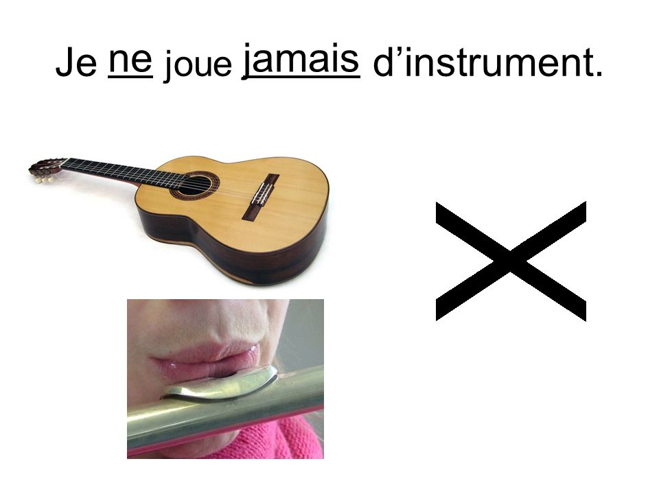 Je ne joue jamais d'instrument.