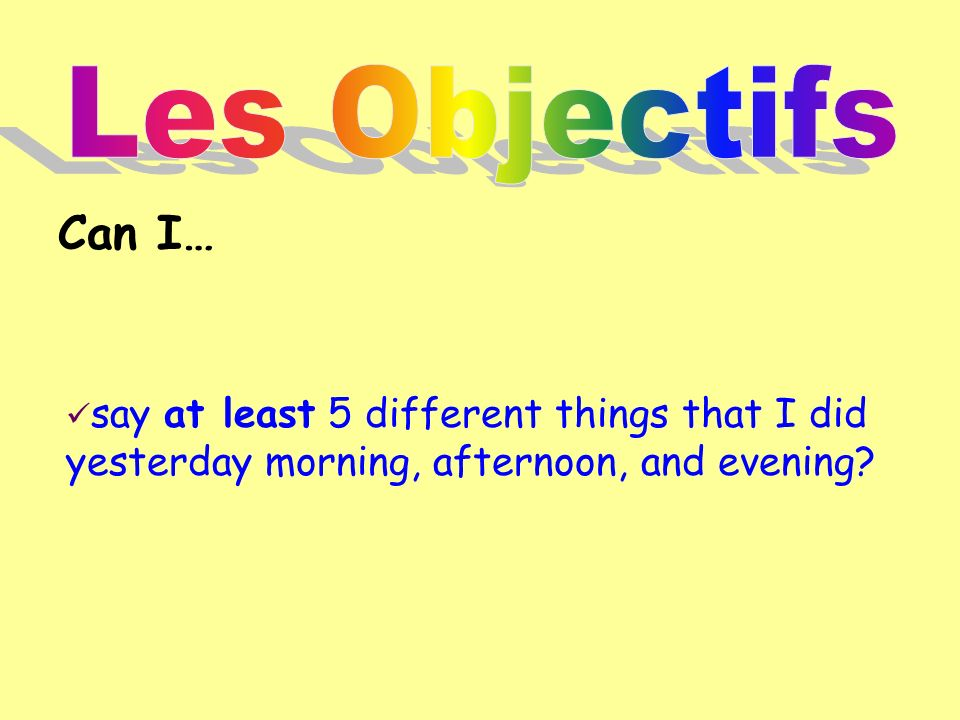Les Objectifs Can I… say at least 5 different things that I did yesterday morning, afternoon, and evening
