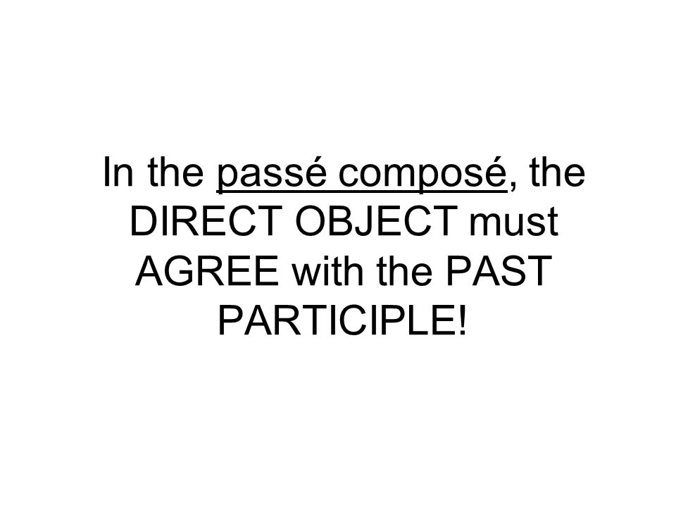 In the passé composé, the DIRECT OBJECT must AGREE with the PAST PARTICIPLE!