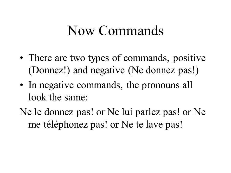 Now CommandsThere are two types of commands, positive (Donnez!) and negative (Ne donnez pas!) In negative commands, the pronouns all look the same: