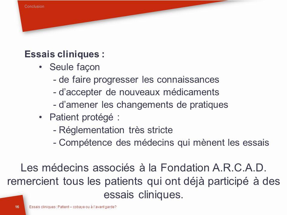 Conclusion Essais cliniques : Seule façon. - de faire progresser les connaissances. - d'accepter de nouveaux médicaments.