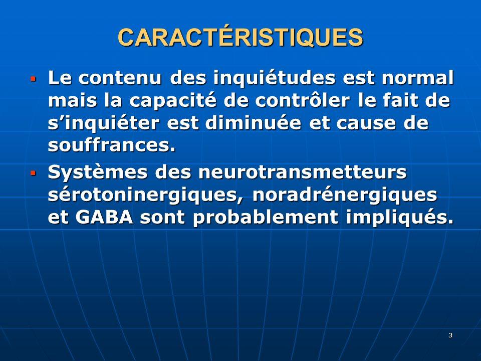 CARACTÉRISTIQUES Le contenu des inquiétudes est normal mais la capacité de contrôler le fait de s'inquiéter est diminuée et cause de souffrances.