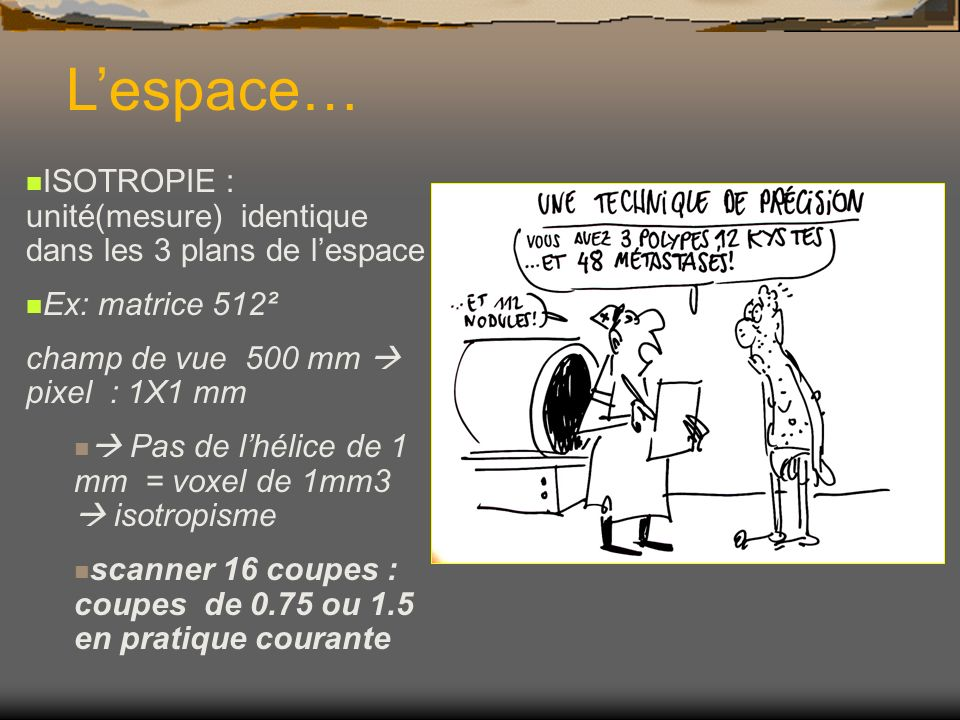 L'espace…ISOTROPIE : unité(mesure) identique dans les 3 plans de l'espace. Ex: matrice 512². champ de vue 500 mm  pixel : 1X1 mm.