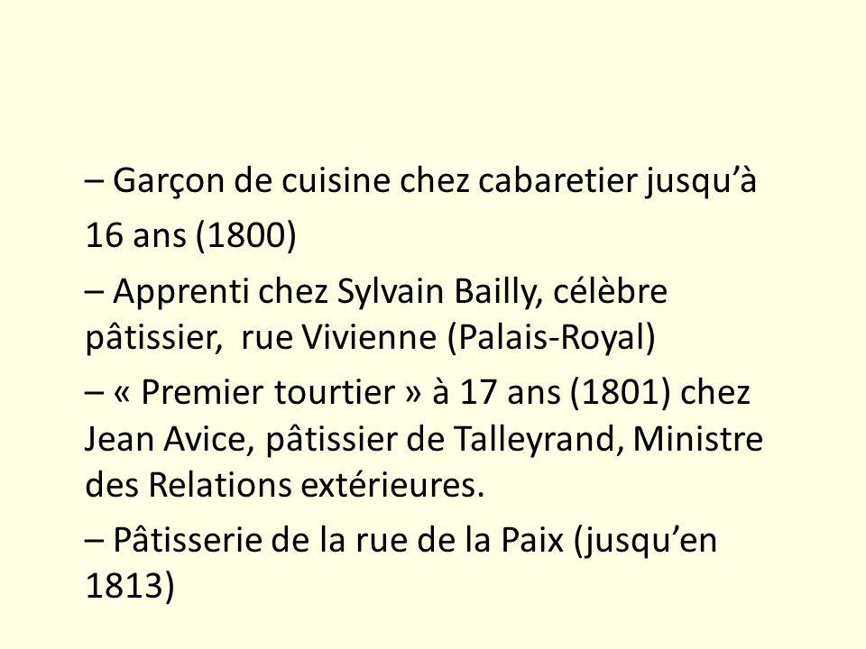 – Garçon de cuisine chez cabaretier jusqu'à 16 ans (1800) – Apprenti chez Sylvain Bailly, célèbre pâtissier, rue Vivienne (Palais-Royal) – « Premier tourtier » à 17 ans (1801) chez Jean Avice, pâtissier de Talleyrand, Ministre des Relations extérieures.