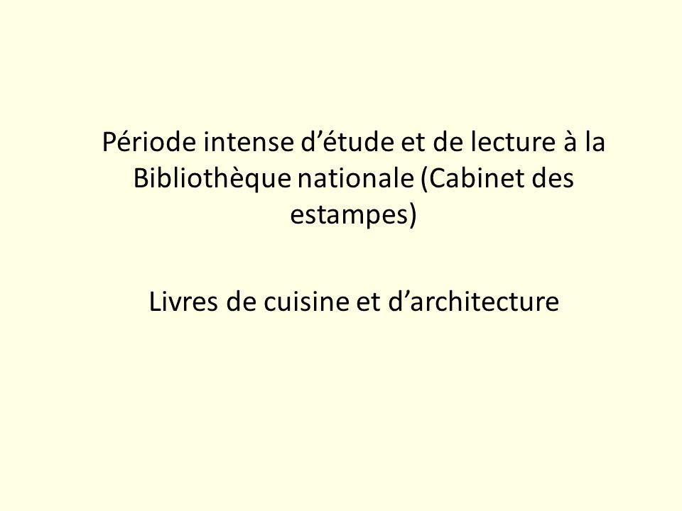 Période intense d'étude et de lecture à la Bibliothèque nationale (Cabinet des estampes) Livres de cuisine et d'architecture