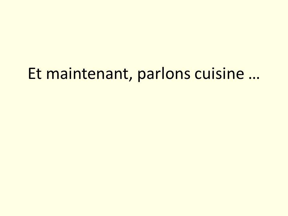 Et maintenant, parlons cuisine …