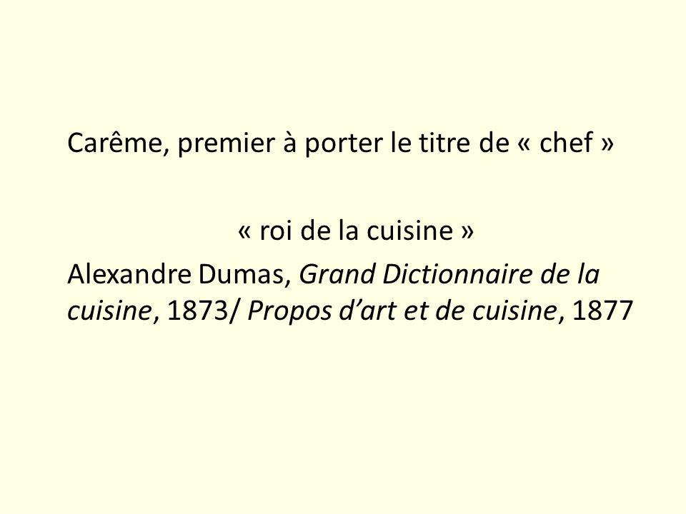 Carême, premier à porter le titre de « chef » « roi de la cuisine » Alexandre Dumas, Grand Dictionnaire de la cuisine, 1873/ Propos d'art et de cuisine, 1877