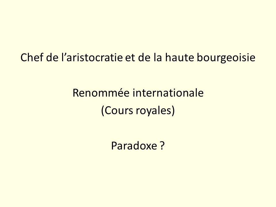 Chef de l'aristocratie et de la haute bourgeoisie Renommée internationale (Cours royales) Paradoxe