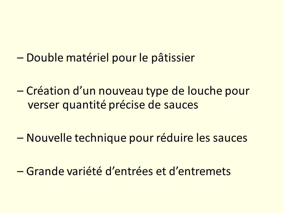 – Double matériel pour le pâtissier – Création d'un nouveau type de louche pour verser quantité précise de sauces – Nouvelle technique pour réduire les sauces – Grande variété d'entrées et d'entremets