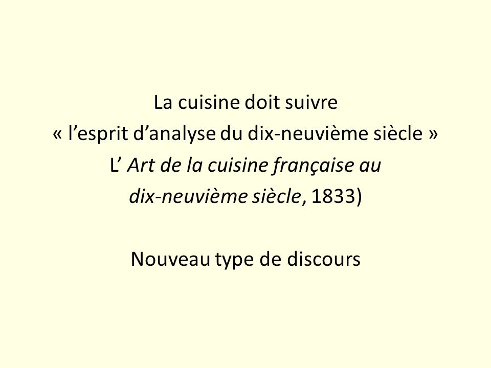 La cuisine doit suivre « l'esprit d'analyse du dix-neuvième siècle » L' Art de la cuisine française au dix-neuvième siècle, 1833) Nouveau type de discours