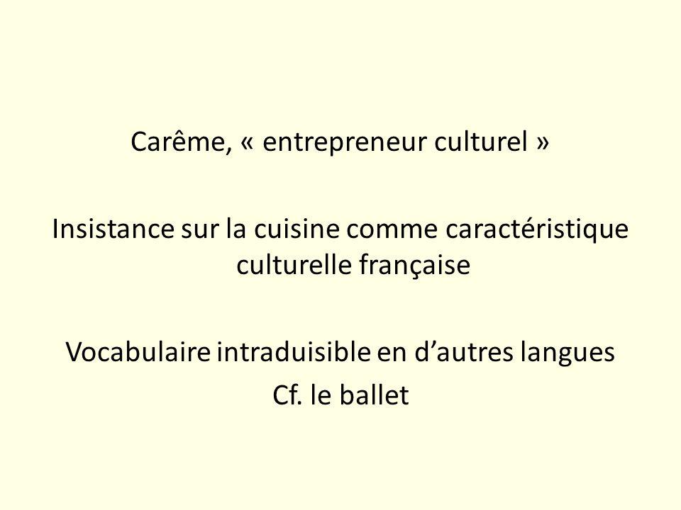Carême, « entrepreneur culturel » Insistance sur la cuisine comme caractéristique culturelle française Vocabulaire intraduisible en d'autres langues Cf.
