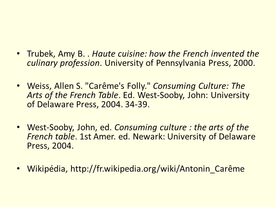 Trubek, Amy B. . Haute cuisine: how the French invented the culinary profession. University of Pennsylvania Press, 2000.
