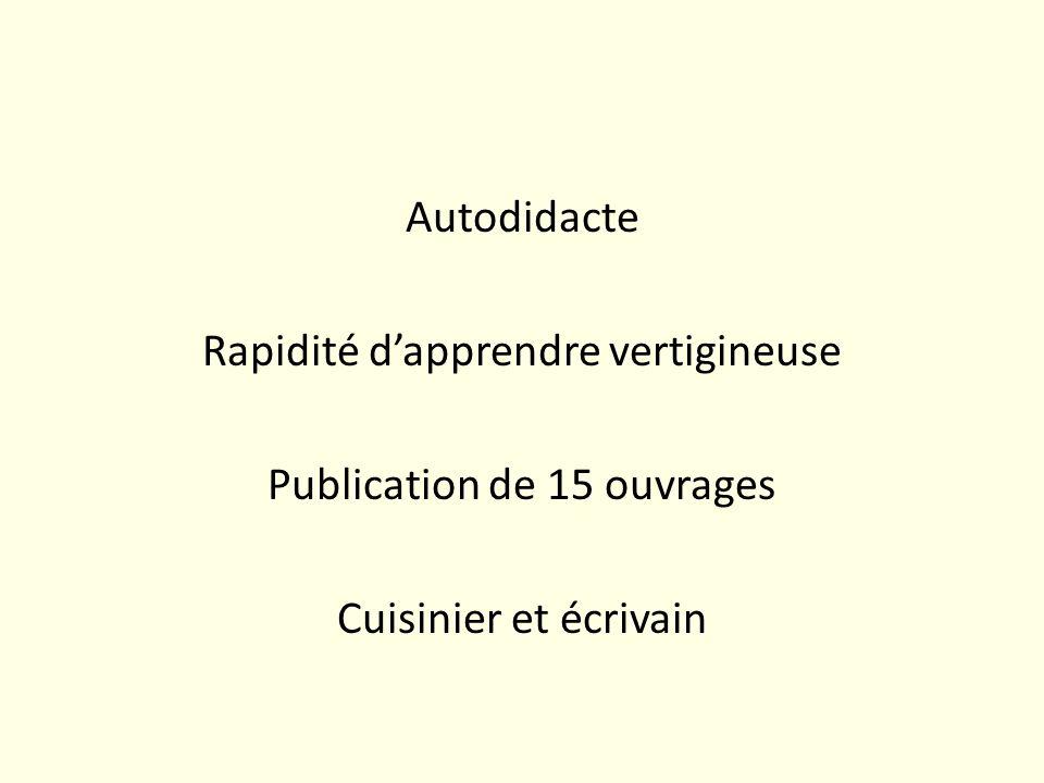 Autodidacte Rapidité d'apprendre vertigineuse Publication de 15 ouvrages Cuisinier et écrivain