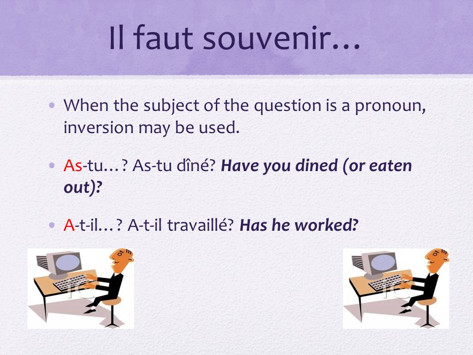 Il faut souvenir… When the subject of the question is a pronoun, inversion may be used. As-tu… As-tu dîné Have you dined (or eaten out)