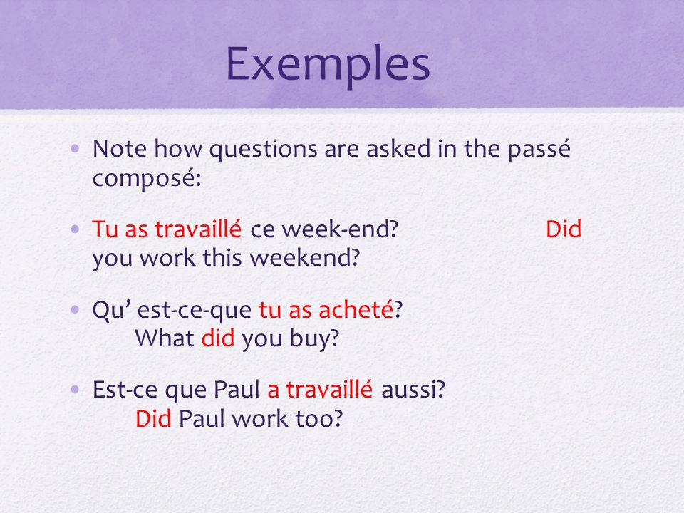 Exemples Note how questions are asked in the passé composé: