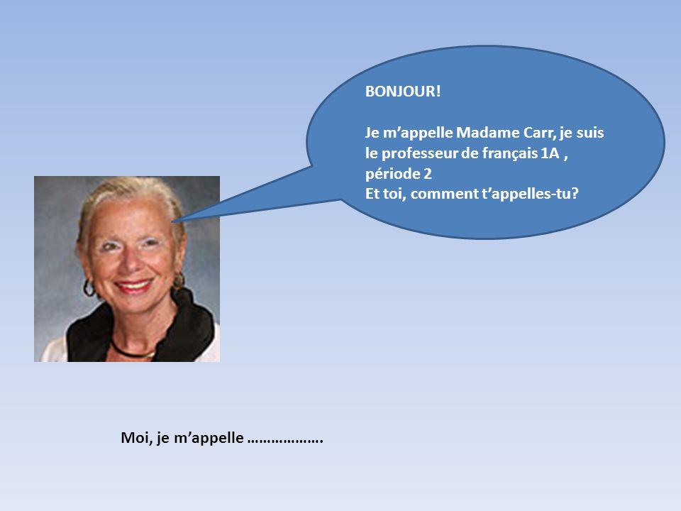 BONJOUR! Je m'appelle Madame Carr, je suis le professeur de français 1A , période 2. Et toi, comment t'appelles-tu