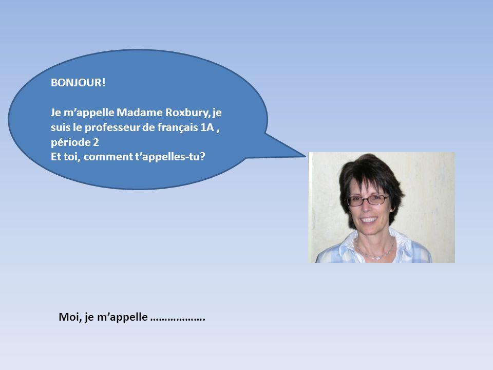 BONJOUR! Je m'appelle Madame Roxbury, je suis le professeur de français 1A , période 2. Et toi, comment t'appelles-tu